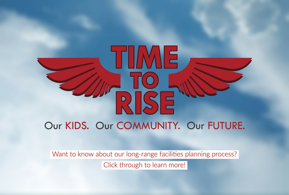 Web Slider Time to Rise: Our Kids. Our Community. Our Future. Want to know about our long-range facilities planning process? Click through to learn more!